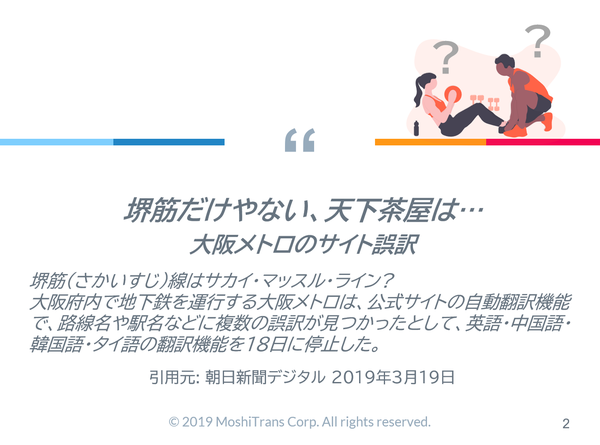[サムネイル] 堺筋だけやない、天下茶屋は… 大阪メトロのサイト誤訳 堺筋(さかいすじ)線はサカイ・マッスル・ライン? 大阪府内で地下鉄を運行する大阪メトロは、公式サイトの自動翻訳機能で、路線名や駅名などに複数の誤訳が見つかったとして、英語・中国語・韓国語・タイ語の翻訳機能を18日に停止した。